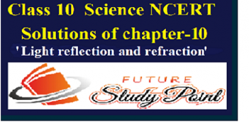 CLASS 10 TH SCIENCE CBSE-NCERT SOLUTION OF CHAPTER 10 'LIGHT REFLECTION AND REFRACTION'