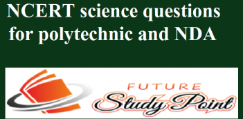 Download e-book of Science NCERT 634 questions with solutions for Polytechnic and NDA entrance exams