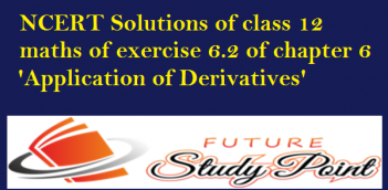 NCERT Solutions of class 12 maths of exercise 6.2 of chapter 6-Application of Derivatives