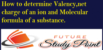 How to determine Valency,net charge of an ion and Molecular formula of a substance.