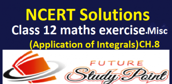 NCERT Solutions of class 12 maths miscellaneous exercise of chapter 8-Application of Integrals