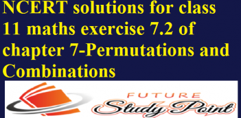 NCERT solutions for class 11 maths exercise 7.2 and 7.3 of chapter 7-Permutations and Combinations