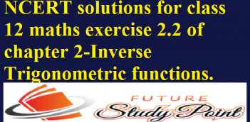 NCERT solutions for class 12 maths exercise 2.2 of chapter 2-Inverse Trigonometric functions