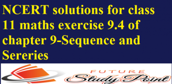 NCERT solutions for class 11 maths exercise 9.4 of chapter 9-Sequence and Sereries