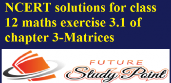 NCERT solutions for class 12 maths exercise 3.1 of chapter 3-Matrices