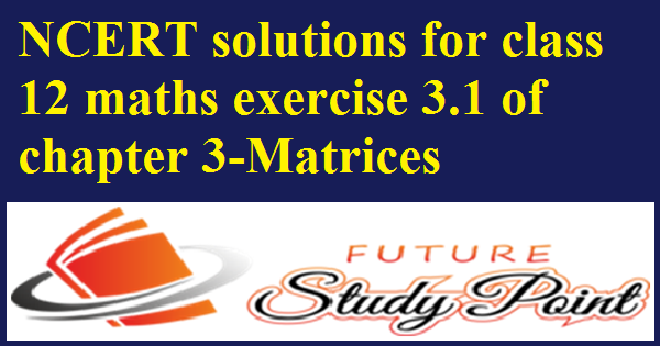 ncert solutions of maths ex.3.1 matrices