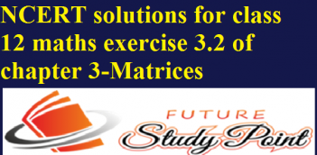 NCERT solutions for class 12 maths exercise 3.2 of chapter 3-Matrices