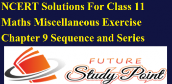 NCERT Solutions For Class 11 Maths Miscellaneous Exercise Chapter 9 Sequence and Series