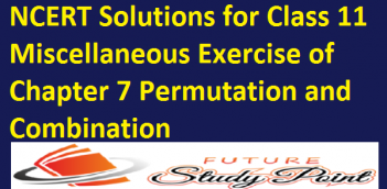 NCERT Solutions for Class 11 Miscellaneous Exercise of Chapter 7 Permutation and Combination