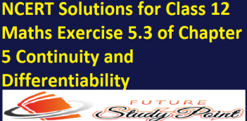 NCERT Solutions for Class 12 Maths Exercise 5.3 of Chapter 5 Continuity and Differentiability