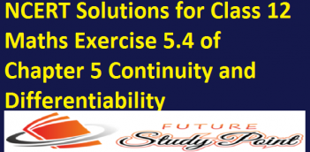 NCERT Solutions for Class 12 Maths Exercise 5.4 of Chapter 5 Continuity and Differentiability