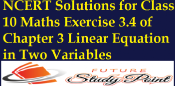 NCERT Solutions for Class 10 Maths Exercise 3.4 of Chapter 3 Linear Equation in Two Variables