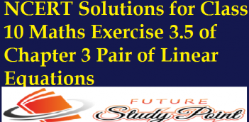 NCERT Solutions for Class 10 Maths Exercise 3.5 of Chapter 3 Pair of Linear Equations