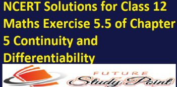 NCERT Solutions for Class 12 Maths Exercise 5.5 of Chapter 5 Continuity and Differentiability